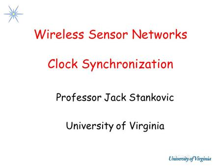 Wireless Sensor Networks Clock Synchronization Professor Jack Stankovic University of Virginia.