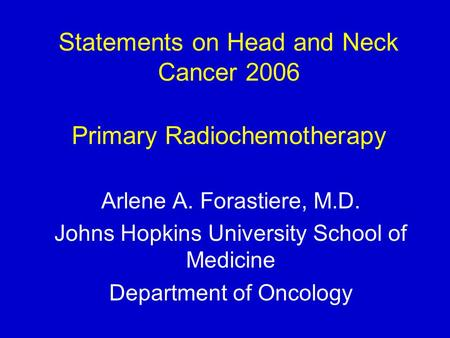 Statements on Head and Neck Cancer 2006 Primary Radiochemotherapy Arlene A. Forastiere, M.D. Johns Hopkins University School of Medicine Department of.