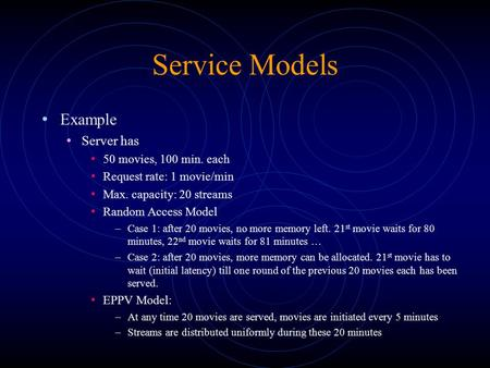 Service Models Example Server has 50 movies, 100 min. each Request rate: 1 movie/min Max. capacity: 20 streams Random Access Model –Case 1: after 20 movies,