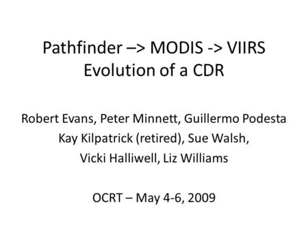 Pathfinder –> MODIS -> VIIRS Evolution of a CDR Robert Evans, Peter Minnett, Guillermo Podesta Kay Kilpatrick (retired), Sue Walsh, Vicki Halliwell, Liz.