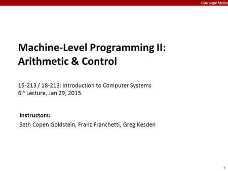 1 Carnegie Mellon Machine-Level Programming II: Arithmetic & Control 15-213 / 18-213: Introduction to Computer Systems 6 th Lecture, Jan 29, 2015 Carnegie.
