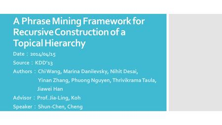 A Phrase Mining Framework for Recursive Construction of a Topical Hierarchy Date : 2014/04/15 Source : KDD'13 Authors : Chi Wang, Marina Danilevsky, Nihit.
