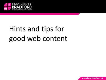 Hints and tips for good web content. The University's web presence To clearly inform prospective students, their influencers, researchers, potential members.