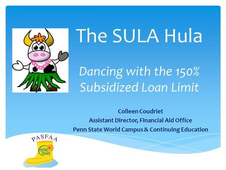 The SULA Hula Dancing with the 150% Subsidized Loan Limit Colleen Coudriet Assistant Director, Financial Aid Office Penn State World Campus & Continuing.