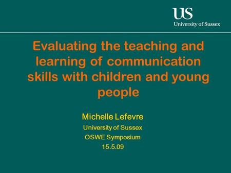 Michelle Lefevre University of Sussex OSWE Symposium 15.5.09 Evaluating the teaching and learning of communication skills with children and young people.