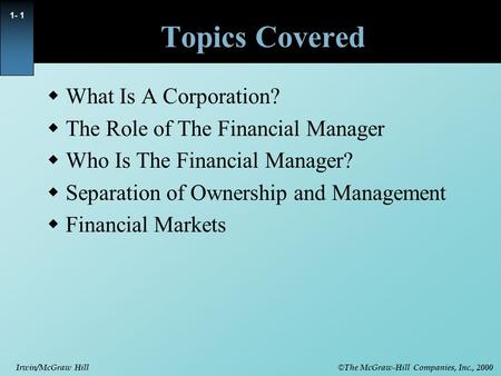 © The McGraw-Hill Companies, Inc., 2000 Irwin/McGraw Hill 1- 1 Topics Covered  What Is A Corporation?  The Role of The Financial Manager  Who Is The.