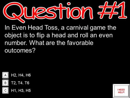 A B C In Even Head Toss, a carnival game the object is to flip a head and roll an even number. What are the favorable outcomes? H2, H4, H6 T2, T4. T6.