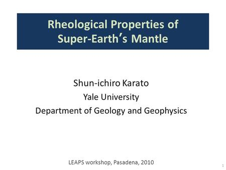 Rheological Properties of Super-Earth's Mantle 1 Shun-ichiro Karato Yale University Department of Geology and Geophysics LEAPS workshop, Pasadena, 2010.