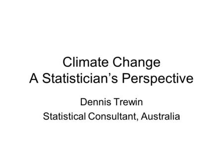 Climate Change A Statistician's Perspective Dennis Trewin Statistical Consultant, Australia.