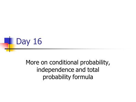 Day 16 More on conditional probability, independence and total probability formula.
