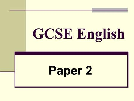 GCSE English Paper 2. Timing: 2 hours allowed in total Section A:Tests Reading Skills allow 40 minutes Section B: Tests Writing Skills allow 40 minutes.