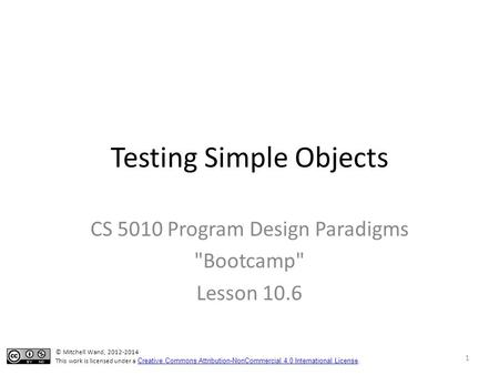 Testing Simple Objects CS 5010 Program Design Paradigms Bootcamp Lesson 10.6 © Mitchell Wand, 2012-2014 This work is licensed under a Creative Commons.