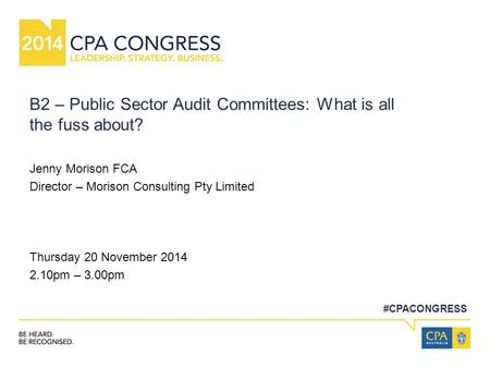 #CPACONGRESS B2 – Public Sector Audit Committees: What is all the fuss about? Jenny Morison FCA Director – Morison Consulting Pty Limited Thursday 20 November.