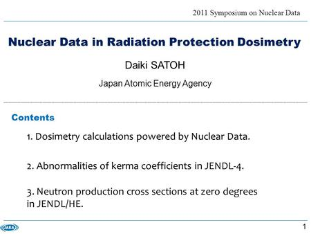 Nuclear Data in Radiation Protection Dosimetry 2011 Symposium on Nuclear Data Daiki SATOH Japan Atomic Energy Agency 1. Dosimetry calculations powered.