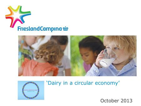 'Dairy in a circular economy' October 2013. Dutch Dairy: 45,000 jobs, EUR 700 mln investments and EUR 6 bn export CEO Cees 't Hart and state secretary.