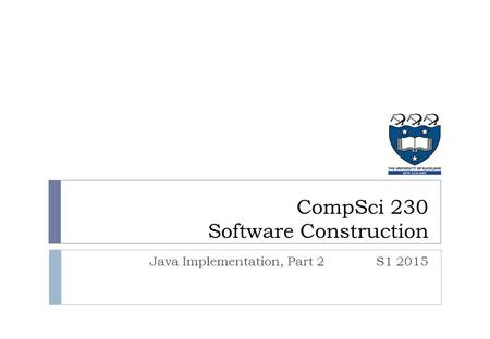 Java Implementation, Part 2S1 2015 CompSci 230 Software Construction.