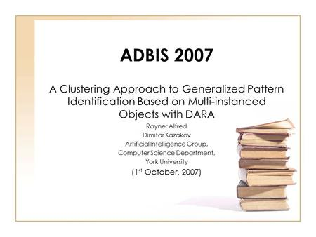 ADBIS 2007 A Clustering Approach to Generalized Pattern Identification Based on Multi-instanced Objects with DARA Rayner Alfred Dimitar Kazakov Artificial.
