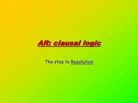 AR: clausal logic The step to Resolution. A deeper study: Modus ponens Ground Horn Logic Unification Horn Logic Resolution Clausal Logic Clausal Logic.