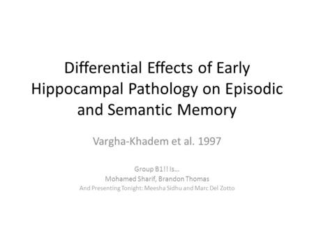Differential Effects of Early Hippocampal Pathology on Episodic and Semantic Memory Vargha-Khadem et al. 1997 Group B1!! Is… Mohamed Sharif, Brandon Thomas.