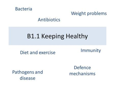 B1.1 Keeping Healthy Diet and exercise Weight problems Pathogens and disease Defence mechanisms Bacteria Immunity Antibiotics.