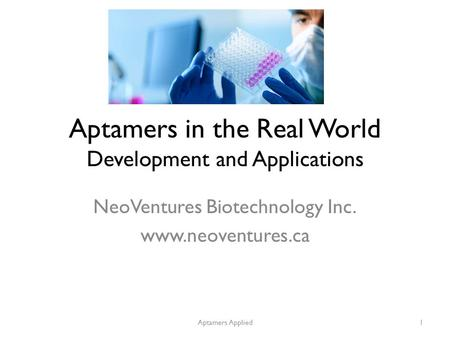 Aptamers in the Real World Development and Applications NeoVentures Biotechnology Inc. www.neoventures.ca Aptamers Applied1.