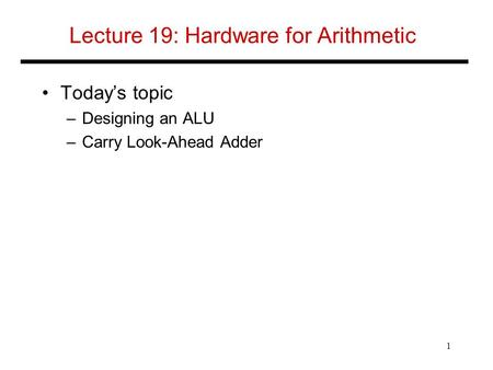 Lecture 19: Hardware for Arithmetic Today's topic –Designing an ALU –Carry Look-Ahead Adder 1.