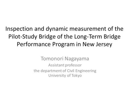 Inspection and dynamic measurement of the Pilot-Study Bridge of the Long-Term Bridge Performance Program in New Jersey Tomonori Nagayama Assistant professor.
