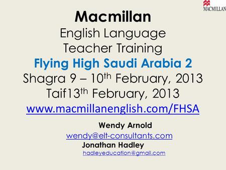 Macmillan English Language Teacher Training Flying High Saudi Arabia 2 Shagra 9 – 10th February, 2013 Taif13th February, 2013 www.macmillanenglish.com/FHSA.