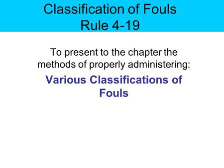 Classification of Fouls Rule 4-19 To present to the chapter the methods of properly administering: Various Classifications of Fouls.