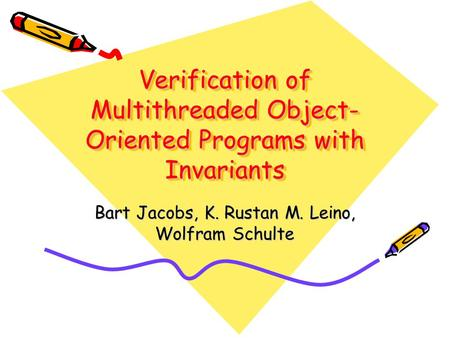 Verification of Multithreaded Object- Oriented Programs with Invariants Bart Jacobs, K. Rustan M. Leino, Wolfram Schulte.