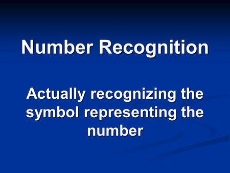 Number Recognition Actually recognizing the symbol representing the number.