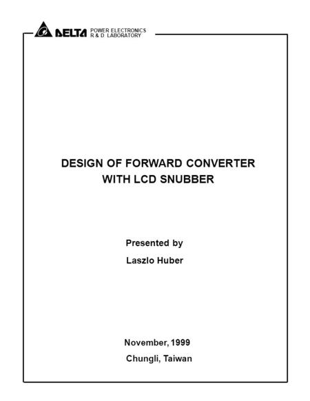 POWER ELECTRONICS R & D LABORATORY DESIGN OF FORWARD CONVERTER WITH LCD SNUBBER Presented by Laszlo Huber November, 1999 Chungli, Taiwan.