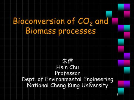 1 Bioconversion of CO 2 and Biomass processes 朱信 Hsin Chu Professor Dept. of Environmental Engineering National Cheng Kung University.