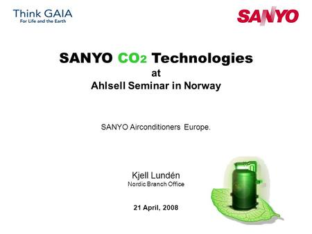 Kjell Lundén Nordic Branch Office SANYO CO 2 Technologies at Ahlsell Seminar in Norway SANYO Airconditioners Europe. 21 April, 2008.