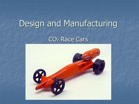 Design and Manufacturing CO 2 Race Cars. Terms CO 2 : Carbon Dioxide Gas CO 2 : Carbon Dioxide Gas Mass: The bulk of an object Mass: The bulk of an object.
