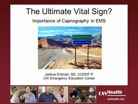 The Ultimate Vital Sign? Importance of Capnography in EMS Joshua Erdman, BS, CCEMT-P UW Emergency Education Center.