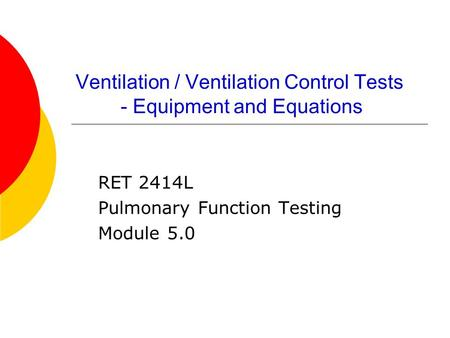 Ventilation / Ventilation Control Tests - Equipment and Equations RET 2414L Pulmonary Function Testing Module 5.0.