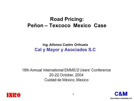 1 Road Pricing: Peñon – Texcoco Mexico Case 18th Annual International EMME/2 Users' Conference 20-22 October, 2004 Cuidad de México, Mexico Ing. Alfonso.