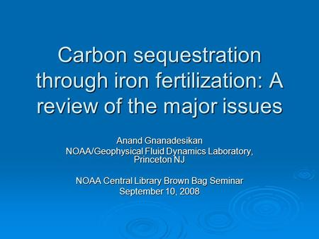 Carbon sequestration through iron fertilization: A review of the major issues Anand Gnanadesikan NOAA/Geophysical Fluid Dynamics Laboratory, Princeton.
