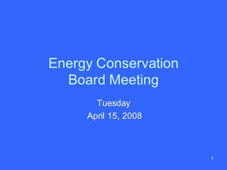 1 Energy Conservation Board Meeting Tuesday April 15, 2008.