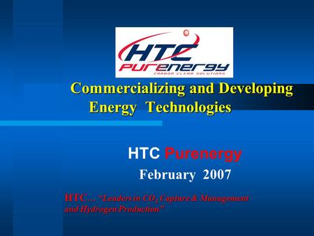"Commercializing and Developing Energy Technologies Commercializing and Developing Energy Technologies HTC Purenergy February 2007 HTC … ""Leaders in CO."