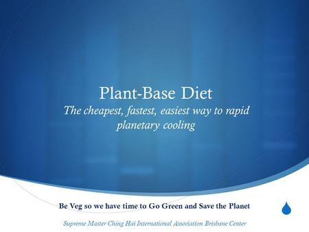  Plant-Base Diet The cheapest, fastest, easiest way to rapid planetary cooling Be Veg so we have time to Go Green and Save the Planet Supreme Master Ching.