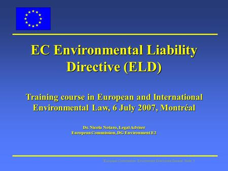 European Commission: Environment Directorate General Slide: 1 EC Environmental Liability Directive (ELD) Training course in European and International.