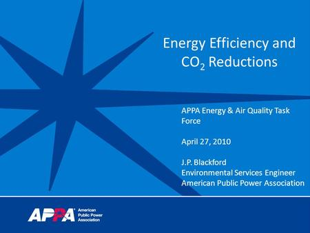 Energy Efficiency and CO 2 Reductions APPA Energy & Air Quality Task Force April 27, 2010 J.P. Blackford Environmental Services Engineer American Public.