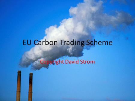 EU Carbon Trading Scheme Copyright David Strom. What You Absolutely Need to Know Carbon Trading Scheme CANNOT ACHIEVE Carbon reduction goals—Means not.