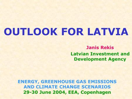 OUTLOOK FOR LATVIA ENERGY, GREENHOUSE GAS EMISSIONS AND CLIMATE CHANGE SCENARIOS 29-30 June 2004, EEA, Copenhagen Janis Rekis Latvian Investment and Development.