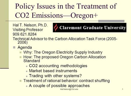 Policy Issues in the Treatment of CO2 Emissions—Oregon+ Hal T. Nelson, Ph.D. Visiting Professor 909.621.8284 Technical Advisor to the.