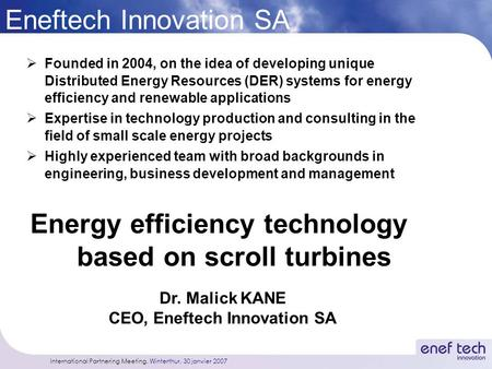 International Partnering Meeting, Winterthur, 30 janvier 2007 Eneftech Innovation SA  Founded in 2004, on the idea of developing unique Distributed Energy.