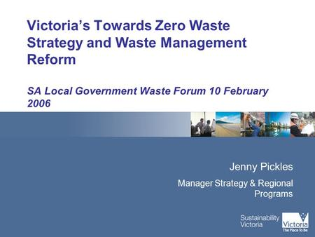 Victoria's Towards Zero Waste Strategy and Waste Management Reform SA Local Government Waste Forum 10 February 2006 Jenny Pickles Manager Strategy & Regional.