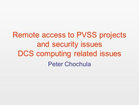 Remote access to PVSS projects and security issues DCS computing related issues Peter Chochula.